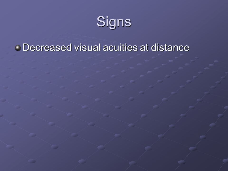 Signs Decreased visual acuities at distance