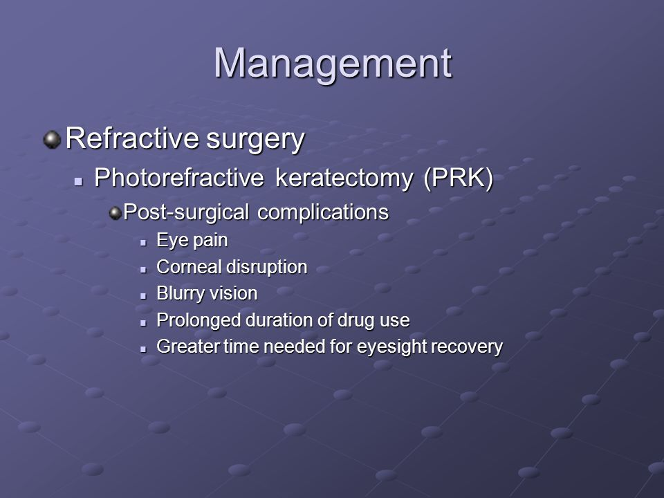 Management Refractive surgery Photorefractive keratectomy (PRK) Photorefractive keratectomy (PRK) Post-surgical complications Eye pain Eye pain Corneal disruption Corneal disruption Blurry vision Blurry vision Prolonged duration of drug use Prolonged duration of drug use Greater time needed for eyesight recovery Greater time needed for eyesight recovery