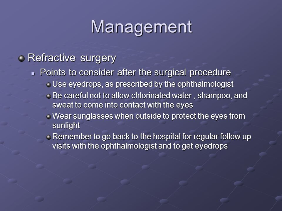 Management Refractive surgery Points to consider after the surgical procedure Points to consider after the surgical procedure Use eyedrops, as prescribed by the ophthalmologist Be careful not to allow chlorinated water, shampoo, and sweat to come into contact with the eyes Wear sunglasses when outside to protect the eyes from sunlight Remember to go back to the hospital for regular follow up visits with the ophthalmologist and to get eyedrops