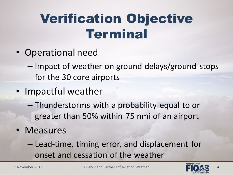 Verification Objective Terminal Operational need – Impact of weather on ground delays/ground stops for the 30 core airports Impactful weather – Thunderstorms with a probability equal to or greater than 50% within 75 nmi of an airport Measures – Lead-time, timing error, and displacement for onset and cessation of the weather 1 November 2012Friends and Partners of Aviation Weather4