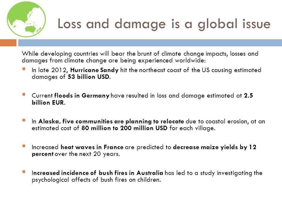 Loss and damage is a global issue While developing countries will bear the brunt of climate change impacts, losses and damages from climate change are being experienced worldwide:  In late 2012, Hurricane Sandy hit the northeast coast of the US causing estimated damages of 53 billion USD.