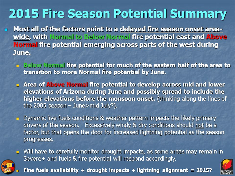 2015 Fire Season Potential Summary Most all of the factors point to a delayed fire season onset area- wide, with Normal to Below Normal fire potential east and Above Normal fire potential emerging across parts of the west during June.