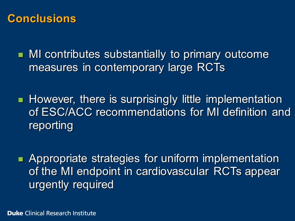 Conclusions n MI contributes substantially to primary outcome measures in contemporary large RCTs n However, there is surprisingly little implementation of ESC/ACC recommendations for MI definition and reporting n Appropriate strategies for uniform implementation of the MI endpoint in cardiovascular RCTs appear urgently required