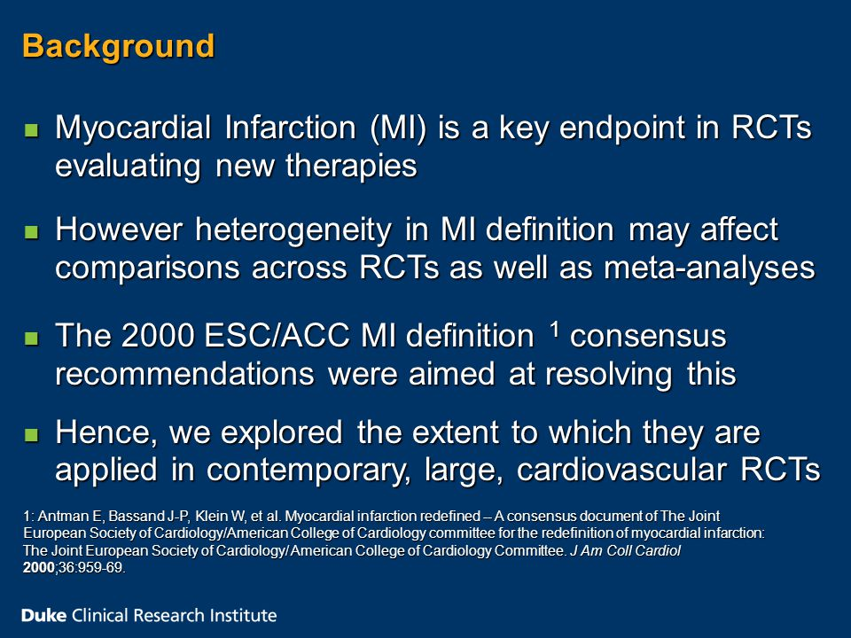 Background n Myocardial Infarction (MI) is a key endpoint in RCTs evaluating new therapies n However heterogeneity in MI definition may affect comparisons across RCTs as well as meta-analyses n The 2000 ESC/ACC MI definition 1 consensus recommendations were aimed at resolving this 1: Antman E, Bassand J-P, Klein W, et al.