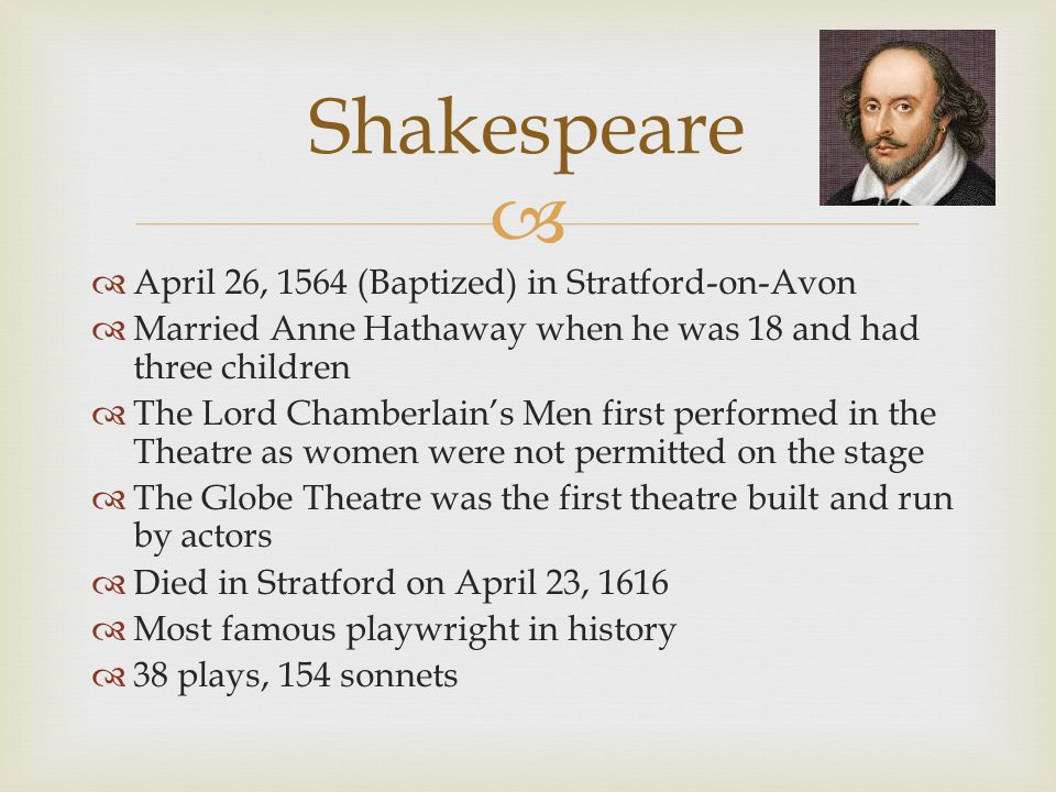   April 26, 1564 (Baptized) in Stratford-on-Avon  Married Anne Hathaway when he was 18 and had three children  The Lord Chamberlain's Men first performed in the Theatre as women were not permitted on the stage  The Globe Theatre was the first theatre built and run by actors  Died in Stratford on April 23, 1616  Most famous playwright in history  38 plays, 154 sonnets Shakespeare