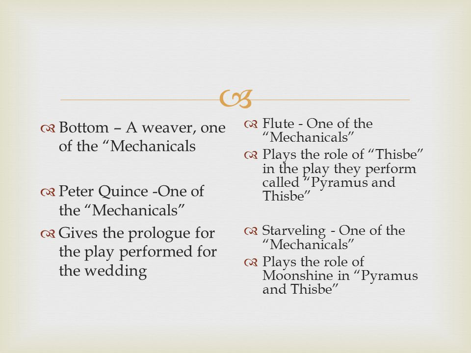   Bottom – A weaver, one of the Mechanicals  Peter Quince -One of the Mechanicals  Gives the prologue for the play performed for the wedding  Flute - One of the Mechanicals  Plays the role of Thisbe in the play they perform called Pyramus and Thisbe  Starveling - One of the Mechanicals  Plays the role of Moonshine in Pyramus and Thisbe