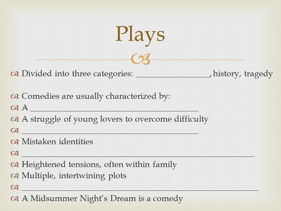   Divided into three categories: _________________, history, tragedy  Comedies are usually characterized by:  A _______________________________________  A struggle of young lovers to overcome difficulty  _________________________________________  Mistaken identities  ______________________________________________________  Heightened tensions, often within family  Multiple, intertwining plots  _______________________________________________________  A Midsummer Night's Dream is a comedy Plays
