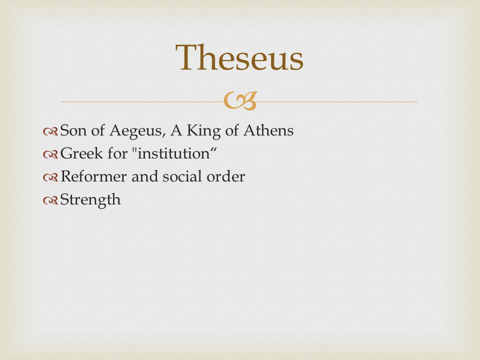   Son of Aegeus, A King of Athens  Greek for institution  Reformer and social order  Strength Theseus