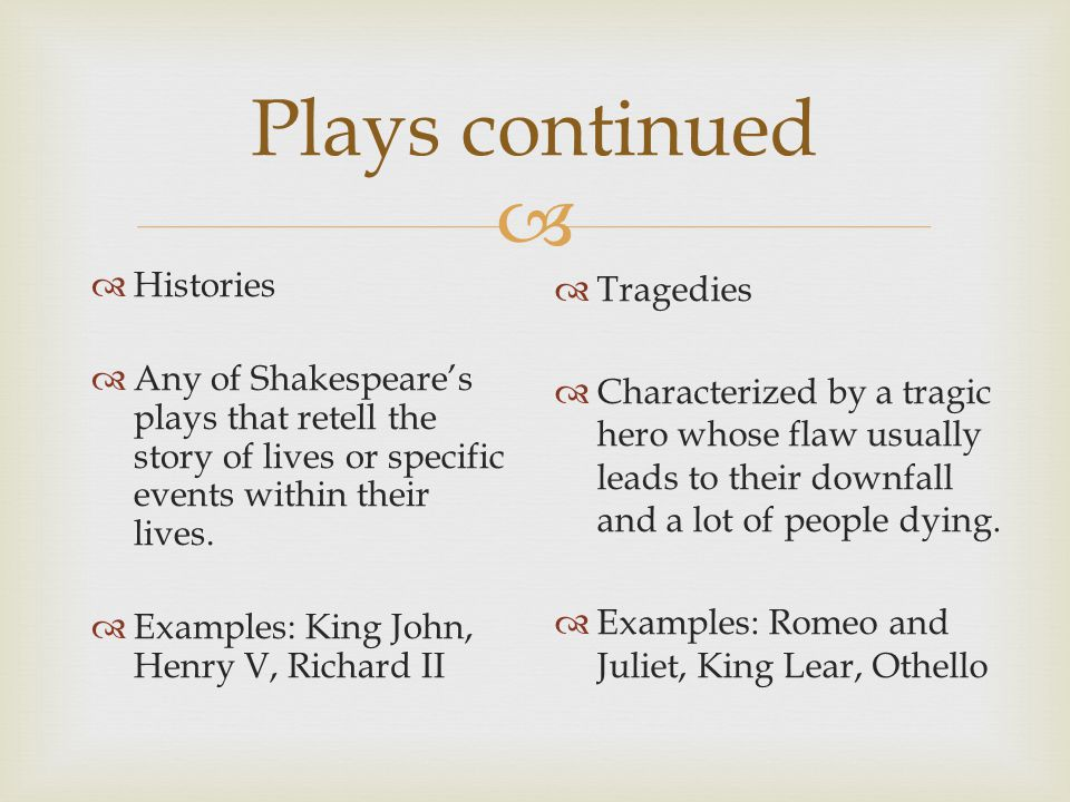  Plays continued  Histories  Any of Shakespeare's plays that retell the story of lives or specific events within their lives.