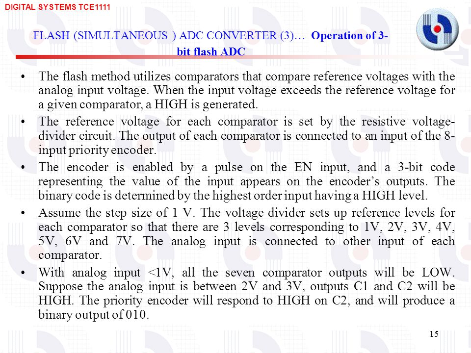 DIGITAL SYSTEMS TCE FLASH (SIMULTANEOUS ) ADC CONVERTER (3)… Operation of 3- bit flash ADC The flash method utilizes comparators that compare reference voltages with the analog input voltage.