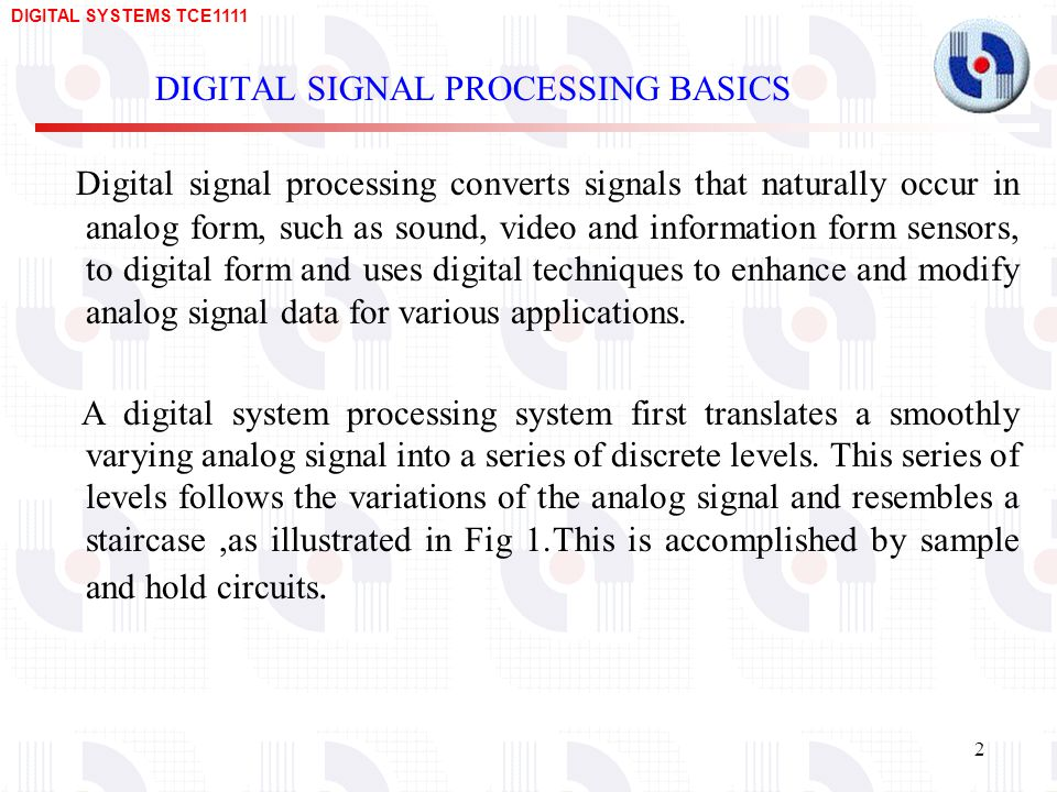 DIGITAL SYSTEMS TCE DIGITAL SIGNAL PROCESSING BASICS Digital signal processing converts signals that naturally occur in analog form, such as sound, video and information form sensors, to digital form and uses digital techniques to enhance and modify analog signal data for various applications.
