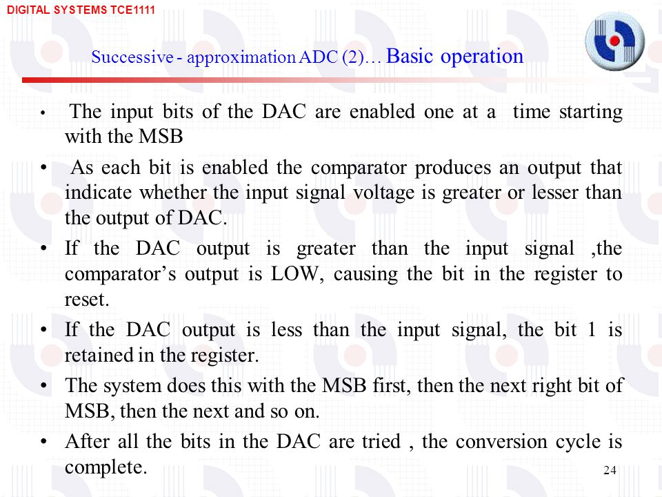 DIGITAL SYSTEMS TCE Successive - approximation ADC (2)… Basic operation The input bits of the DAC are enabled one at a time starting with the MSB As each bit is enabled the comparator produces an output that indicate whether the input signal voltage is greater or lesser than the output of DAC.