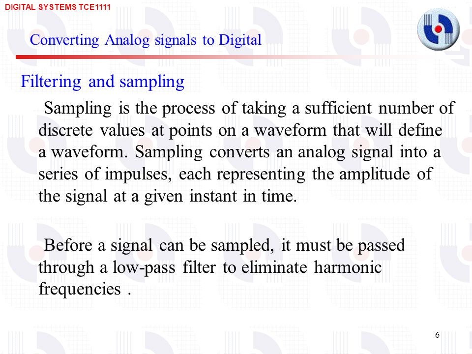 DIGITAL SYSTEMS TCE Converting Analog signals to Digital Filtering and sampling Sampling is the process of taking a sufficient number of discrete values at points on a waveform that will define a waveform.