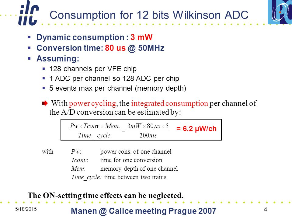 5/18/2015 Calice meeting Prague Consumption for 12 bits Wilkinson ADC = 6.2 µW/ch  Dynamic consumption : 3 mW  Conversion time: 80 50MHz  Assuming:  128 channels per VFE chip  1 ADC per channel so 128 ADC per chip  5 events max per channel (memory depth) With power cycling, the integrated consumption per channel of the A/D conversion can be estimated by: with Pw: power cons.