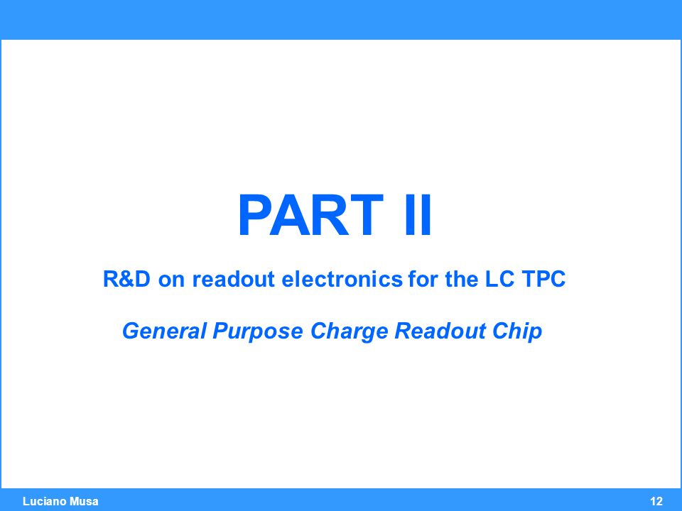 12 Luciano Musa PART II R&D on readout electronics for the LC TPC General Purpose Charge Readout Chip