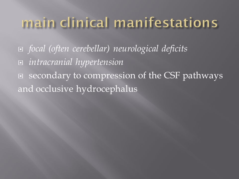  focal (often cerebellar) neurological deficits  intracranial hypertension  secondary to compression of the CSF pathways and occlusive hydrocephalus
