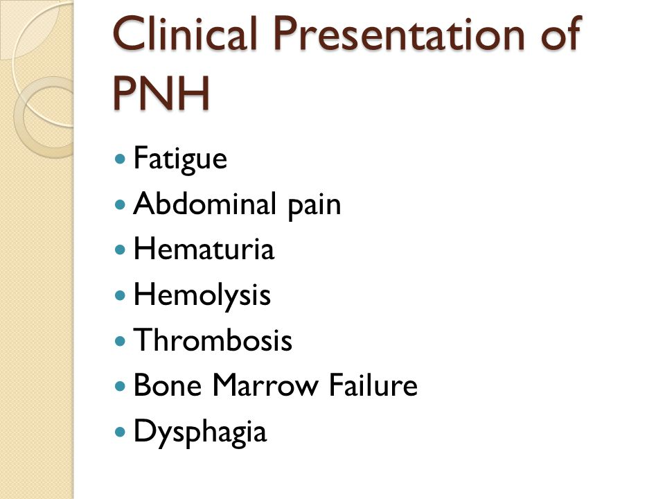 Clinical Presentation of PNH Fatigue Abdominal pain Hematuria Hemolysis Thrombosis Bone Marrow Failure Dysphagia