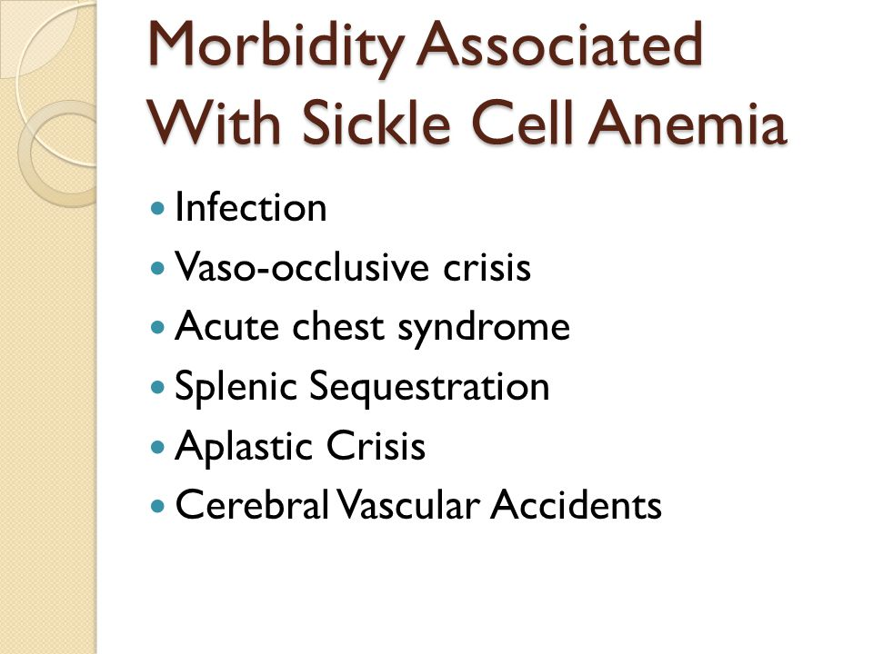 Morbidity Associated With Sickle Cell Anemia Infection Vaso-occlusive crisis Acute chest syndrome Splenic Sequestration Aplastic Crisis Cerebral Vascular Accidents