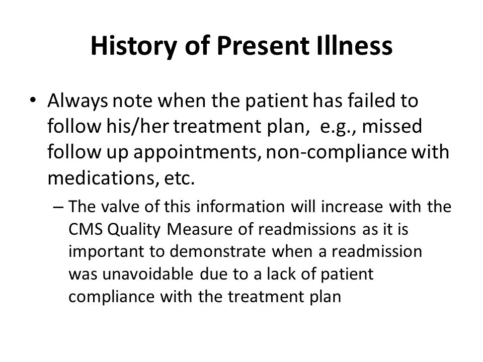 History of Present Illness Always note when the patient has failed to follow his/her treatment plan, e.g., missed follow up appointments, non-compliance with medications, etc.