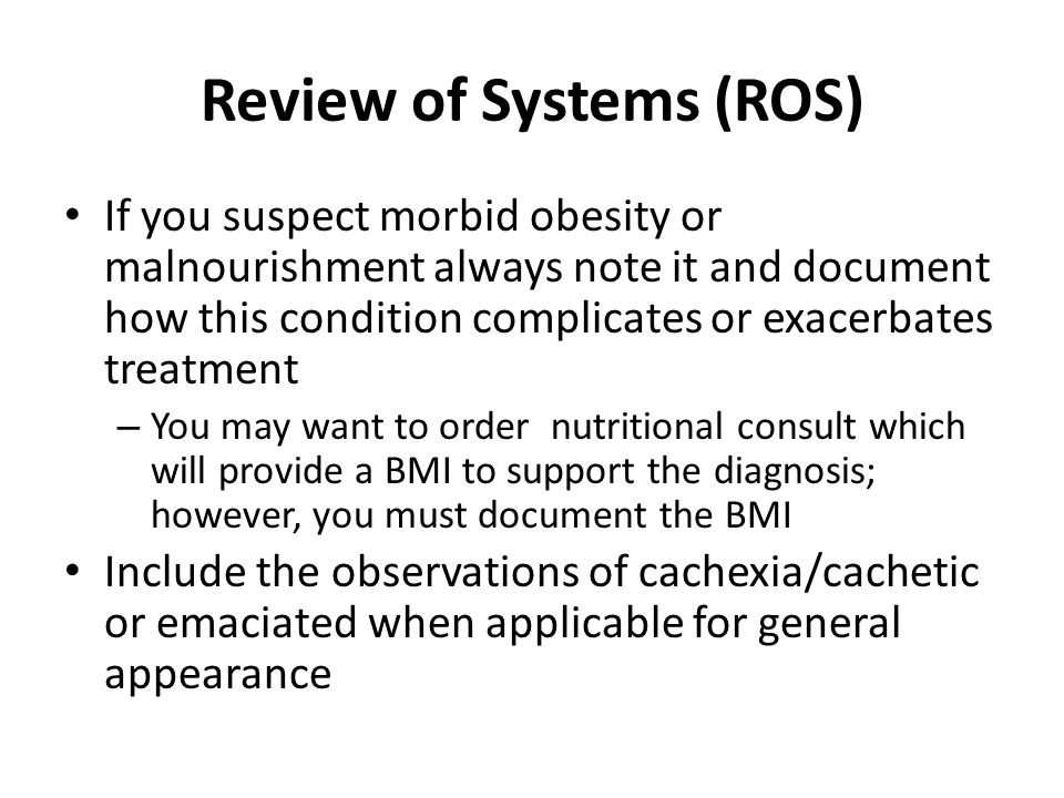 Review of Systems (ROS) If you suspect morbid obesity or malnourishment always note it and document how this condition complicates or exacerbates treatment – You may want to order nutritional consult which will provide a BMI to support the diagnosis; however, you must document the BMI Include the observations of cachexia/cachetic or emaciated when applicable for general appearance