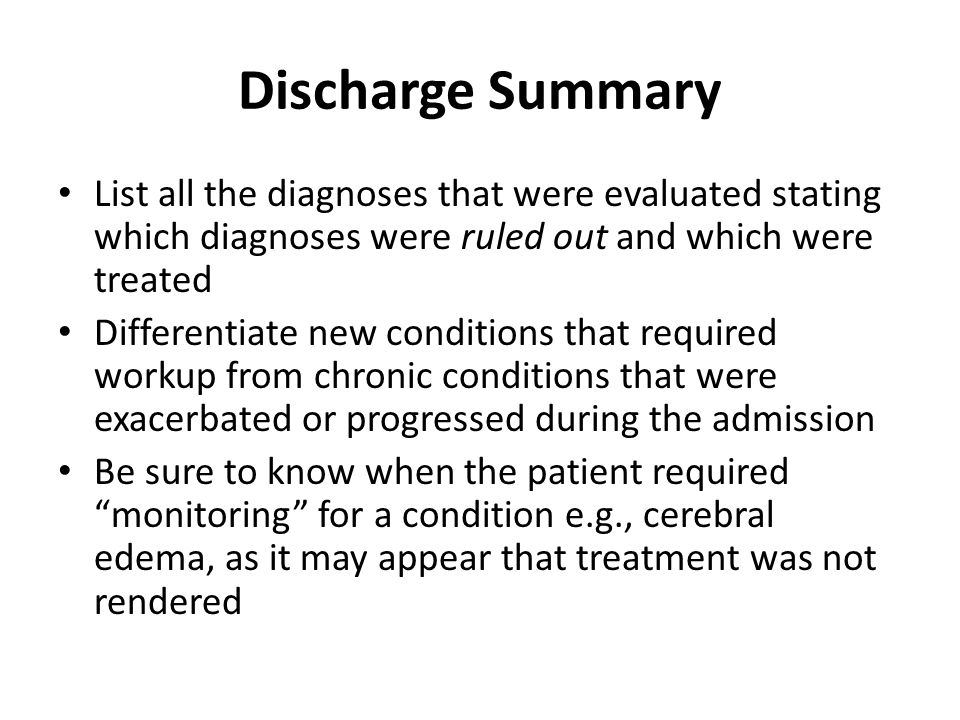 Discharge Summary List all the diagnoses that were evaluated stating which diagnoses were ruled out and which were treated Differentiate new conditions that required workup from chronic conditions that were exacerbated or progressed during the admission Be sure to know when the patient required monitoring for a condition e.g., cerebral edema, as it may appear that treatment was not rendered