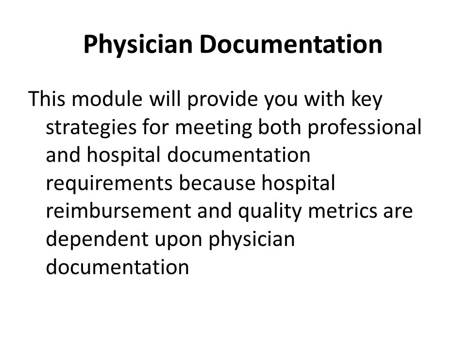 Physician Documentation This module will provide you with key strategies for meeting both professional and hospital documentation requirements because hospital reimbursement and quality metrics are dependent upon physician documentation