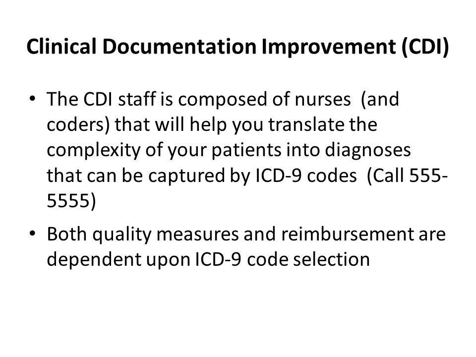 Clinical Documentation Improvement (CDI) The CDI staff is composed of nurses (and coders) that will help you translate the complexity of your patients into diagnoses that can be captured by ICD-9 codes (Call ) Both quality measures and reimbursement are dependent upon ICD-9 code selection