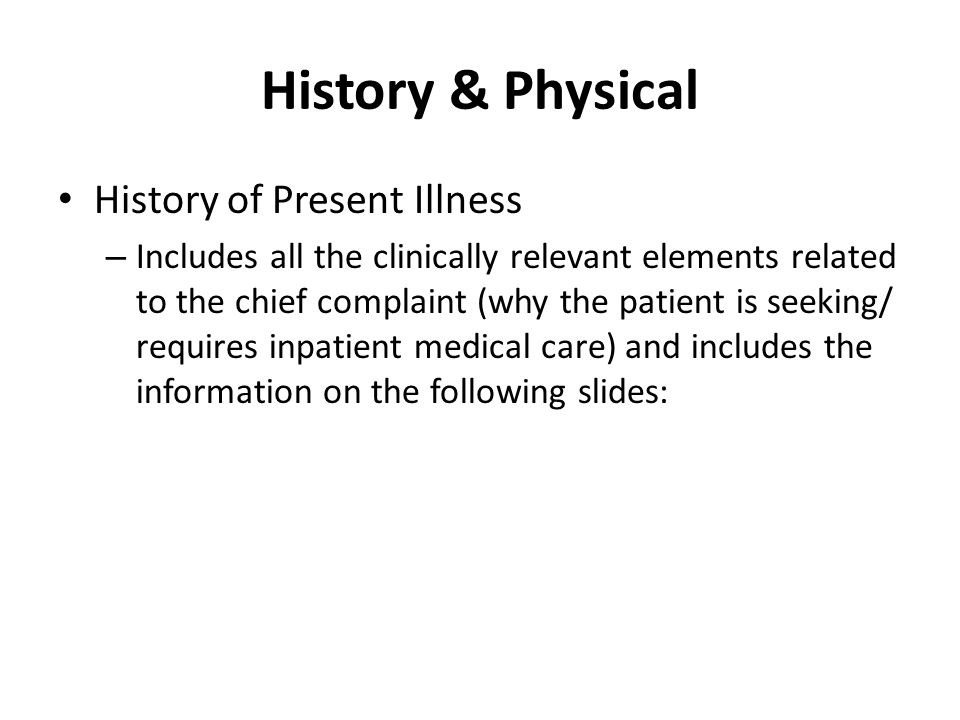 History & Physical History of Present Illness – Includes all the clinically relevant elements related to the chief complaint (why the patient is seeking/ requires inpatient medical care) and includes the information on the following slides: