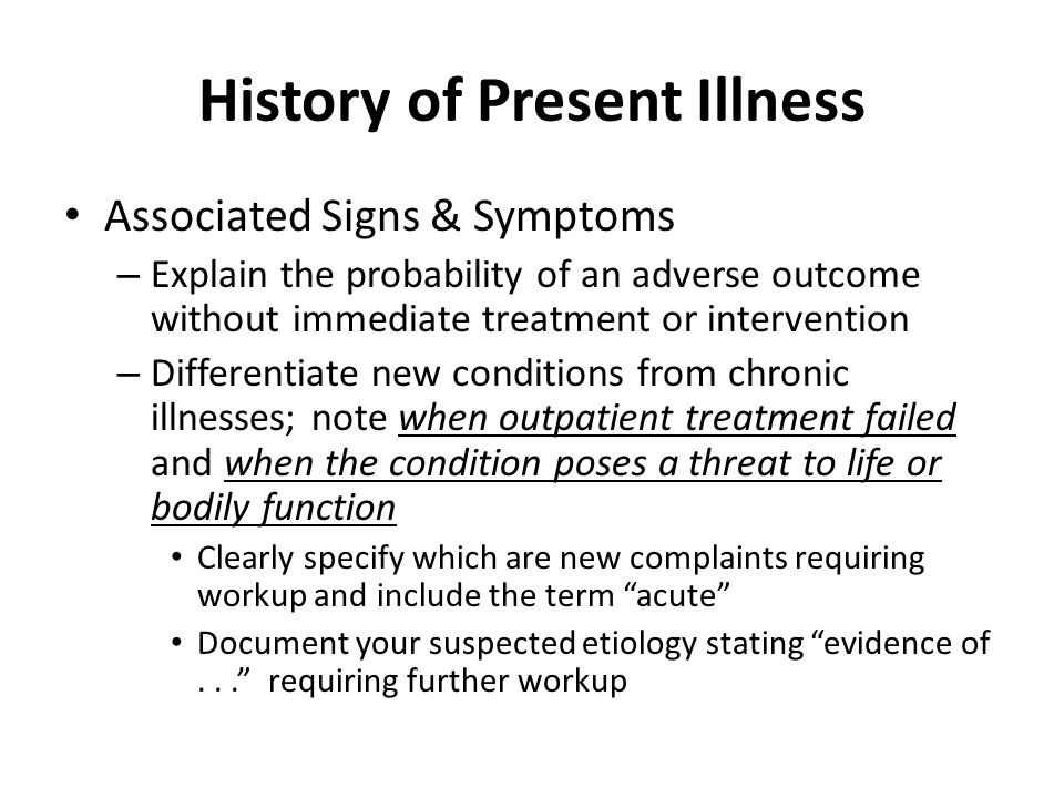History of Present Illness Associated Signs & Symptoms – Explain the probability of an adverse outcome without immediate treatment or intervention – Differentiate new conditions from chronic illnesses; note when outpatient treatment failed and when the condition poses a threat to life or bodily function Clearly specify which are new complaints requiring workup and include the term acute Document your suspected etiology stating evidence of... requiring further workup