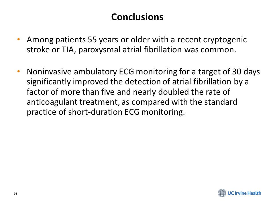 16 Conclusions Among patients 55 years or older with a recent cryptogenic stroke or TIA, paroxysmal atrial fibrillation was common.