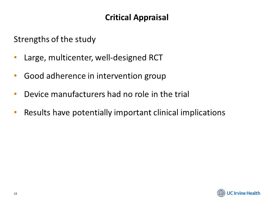 18 Critical Appraisal Strengths of the study Large, multicenter, well-designed RCT Good adherence in intervention group Device manufacturers had no role in the trial Results have potentially important clinical implications