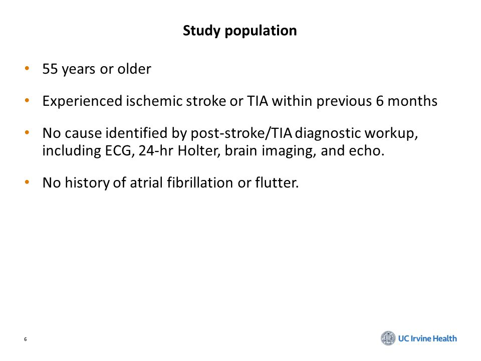 6 Study population 55 years or older Experienced ischemic stroke or TIA within previous 6 months No cause identified by post-stroke/TIA diagnostic workup, including ECG, 24-hr Holter, brain imaging, and echo.