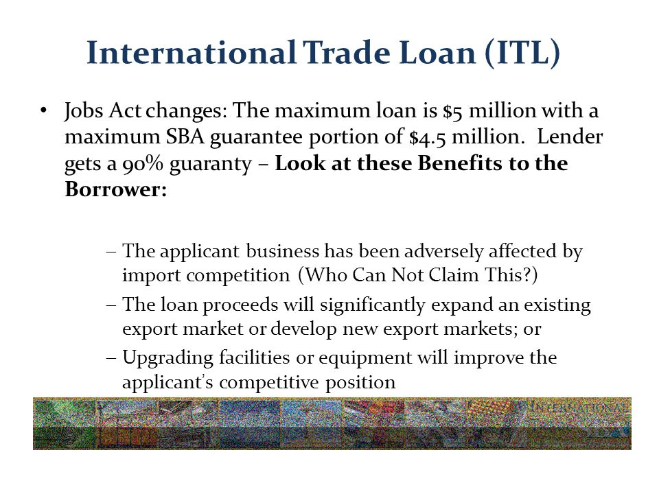 International Trade Loan (ITL) Jobs Act changes: The maximum loan is $5 million with a maximum SBA guarantee portion of $4.5 million.