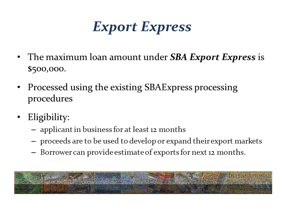 Export Express The maximum loan amount under SBA Export Express is $500,000.