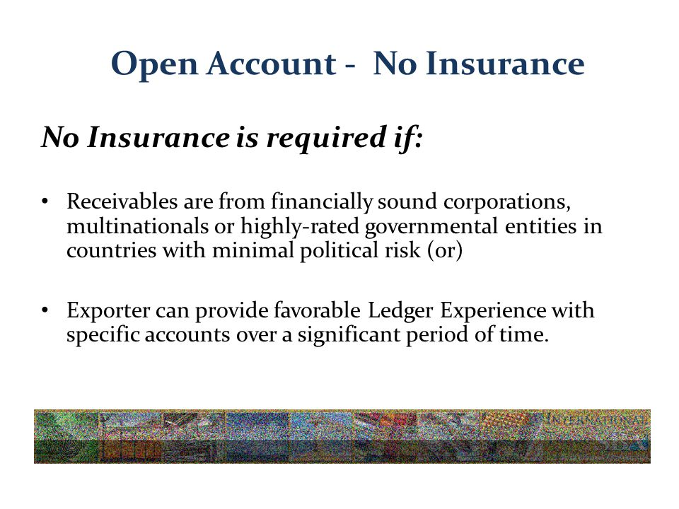 Open Account - No Insurance No Insurance is required if: Receivables are from financially sound corporations, multinationals or highly-rated governmental entities in countries with minimal political risk (or) Exporter can provide favorable Ledger Experience with specific accounts over a significant period of time.