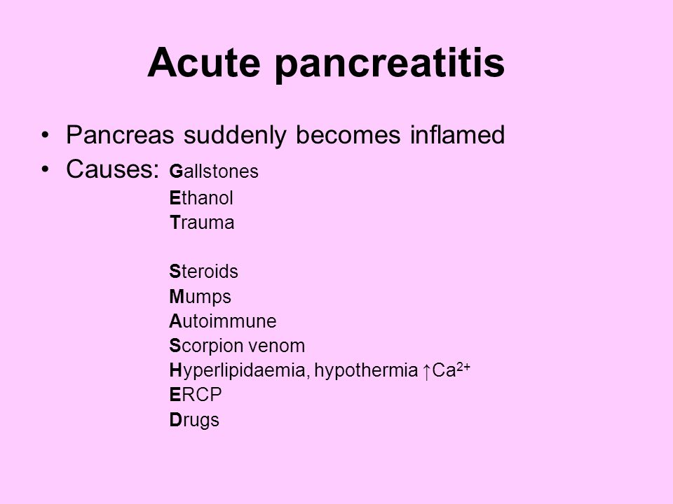 Acute pancreatitis Pancreas suddenly becomes inflamed Causes: Gallstones Ethanol Trauma Steroids Mumps Autoimmune Scorpion venom Hyperlipidaemia, hypothermia ↑Ca 2+ ERCP Drugs