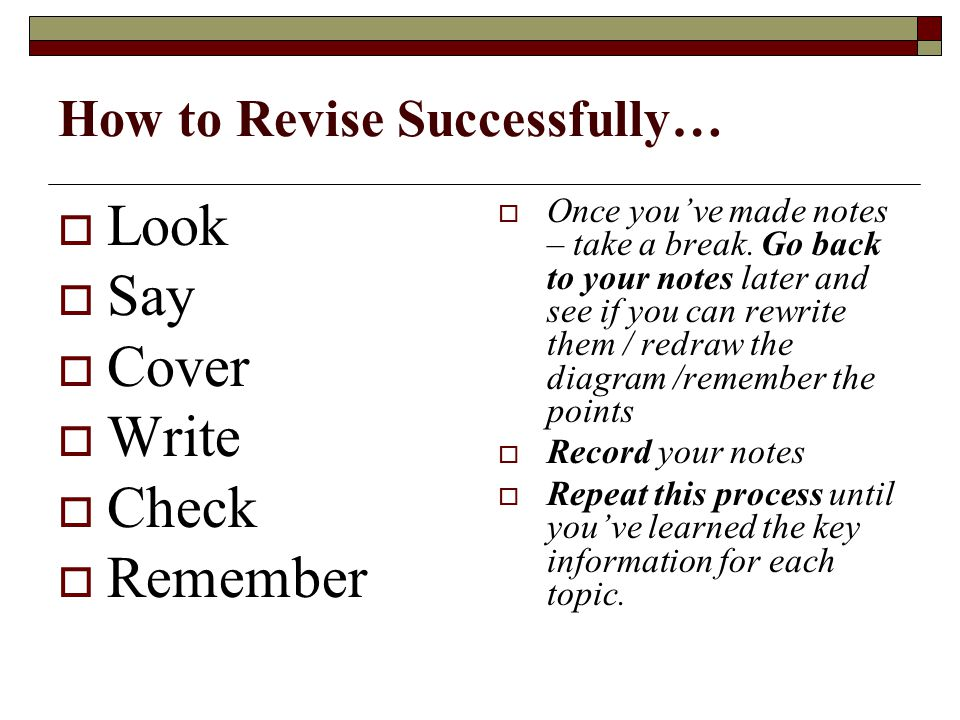 How to Revise Successfully…  Look  Say  Cover  Write  Check  Remember  Once you've made notes – take a break.