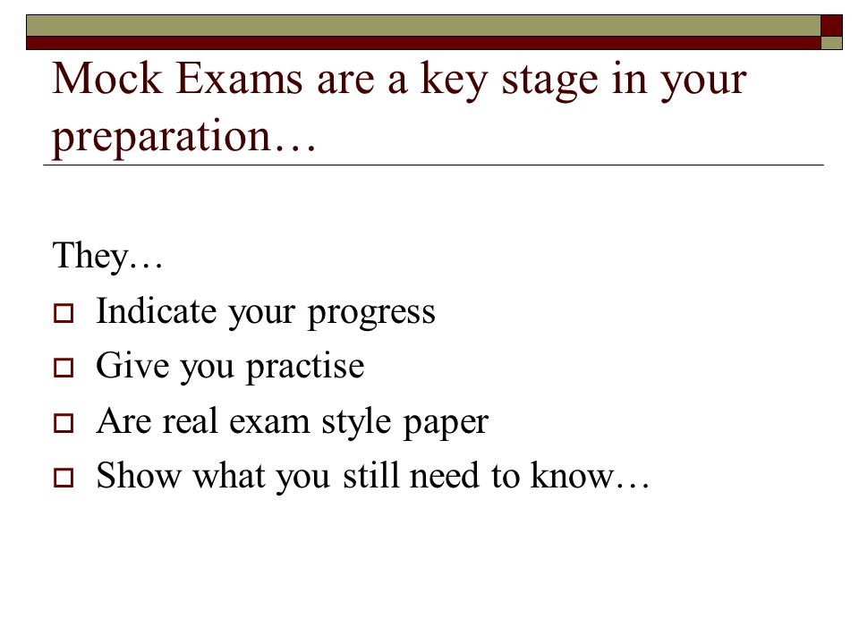Mock Exams are a key stage in your preparation… They…  Indicate your progress  Give you practise  Are real exam style paper  Show what you still need to know…