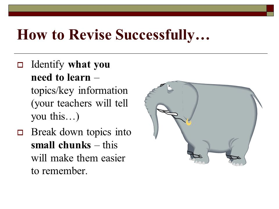How to Revise Successfully…  Identify what you need to learn – topics/key information (your teachers will tell you this…)  Break down topics into small chunks – this will make them easier to remember.