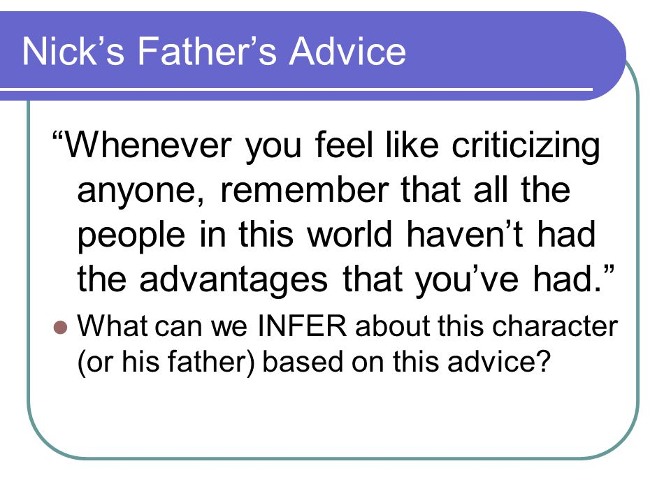 Nick's Father's Advice Whenever you feel like criticizing anyone, remember that all the people in this world haven't had the advantages that you've had. What can we INFER about this character (or his father) based on this advice