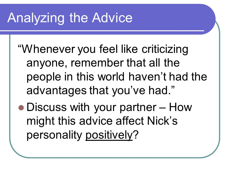 Analyzing the Advice Whenever you feel like criticizing anyone, remember that all the people in this world haven't had the advantages that you've had. Discuss with your partner – How might this advice affect Nick's personality positively