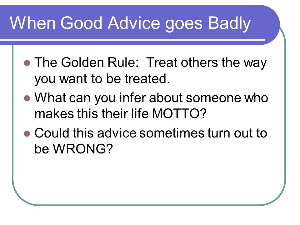 When Good Advice goes Badly The Golden Rule: Treat others the way you want to be treated.