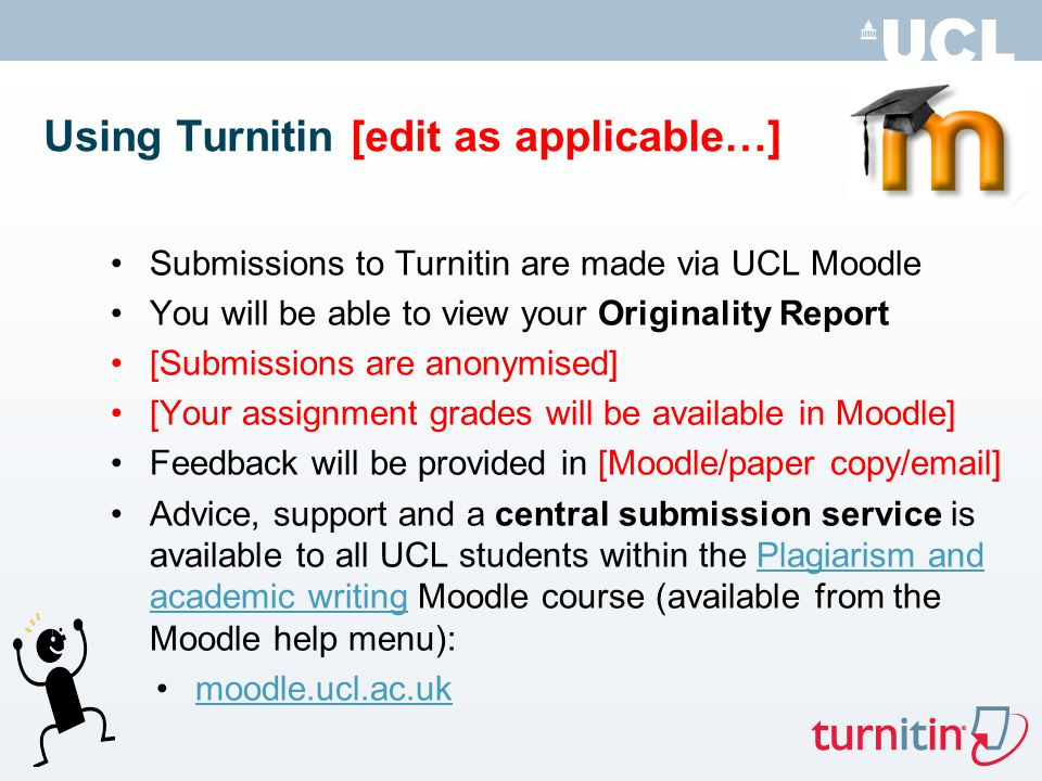 Using Turnitin [edit as applicable…] Submissions to Turnitin are made via UCL Moodle You will be able to view your Originality Report [Submissions are anonymised] [Your assignment grades will be available in Moodle] Feedback will be provided in [Moodle/paper copy/ ] Advice, support and a central submission service is available to all UCL students within the Plagiarism and academic writing Moodle course (available from the Moodle help menu):Plagiarism and academic writing moodle.ucl.ac.uk
