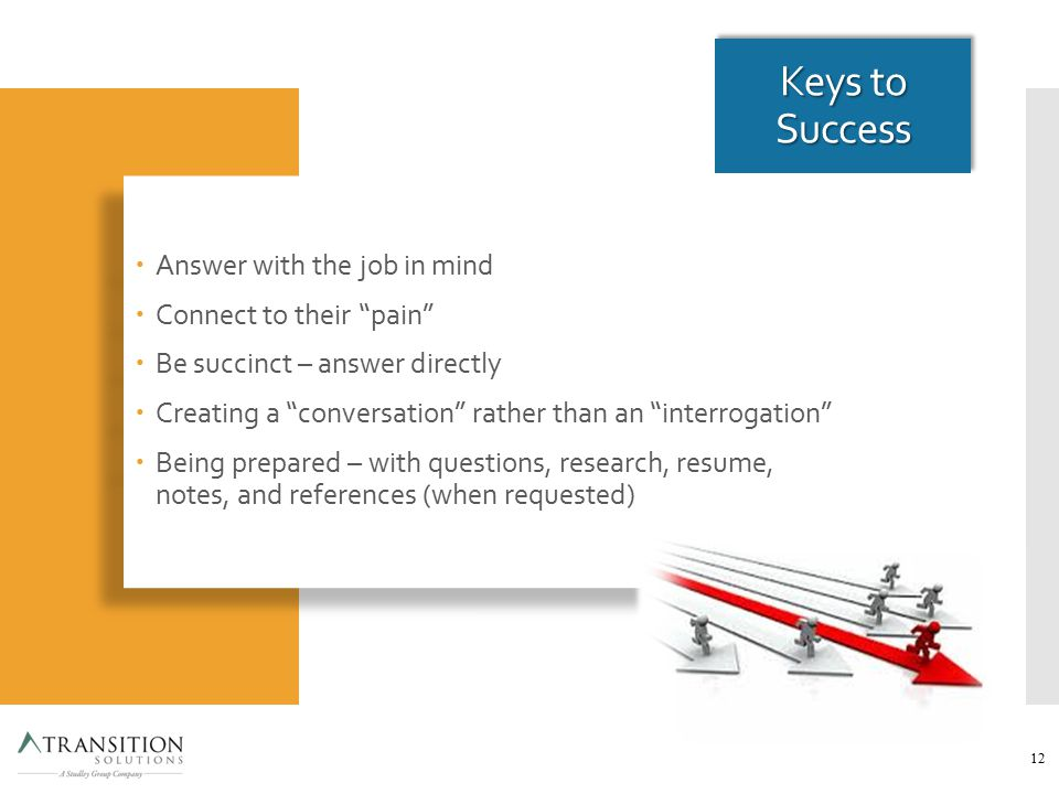 Keys to Success  Answer with the job in mind  Connect to their pain  Be succinct – answer directly  Creating a conversation rather than an interrogation  Being prepared – with questions, research, resume, notes, and references (when requested)  Answer with the job in mind  Connect to their pain  Be succinct – answer directly  Creating a conversation rather than an interrogation  Being prepared – with questions, research, resume, notes, and references (when requested) 12