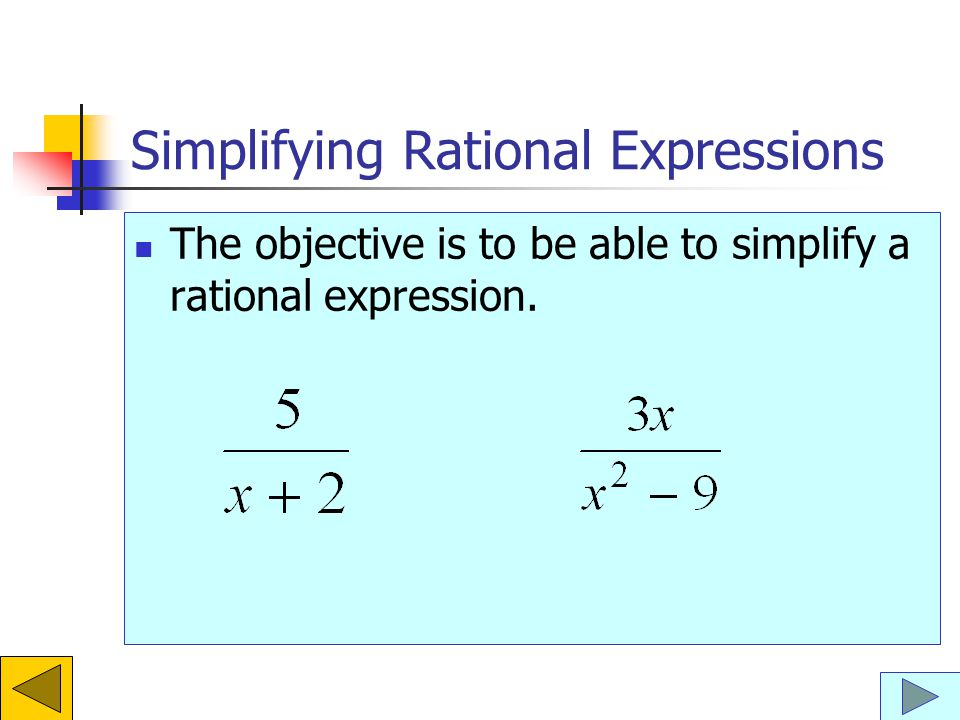 Simplifying Rational Expressions The objective is to be able to simplify a rational expression.