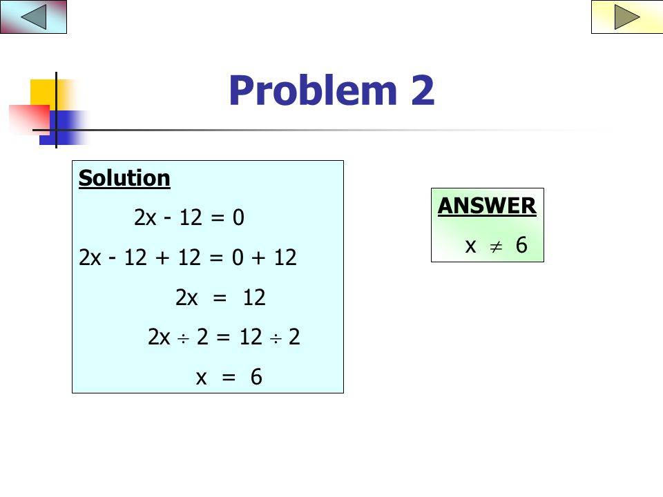 Problem 2 Solution 2x - 12 = 0 2x = x = 12 2x  2 = 12  2 x = 6 ANSWER x  6