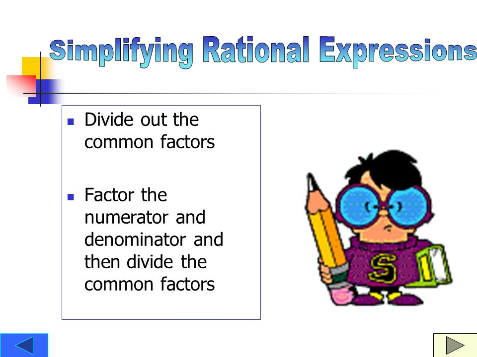 Divide out the common factors Factor the numerator and denominator and then divide the common factors