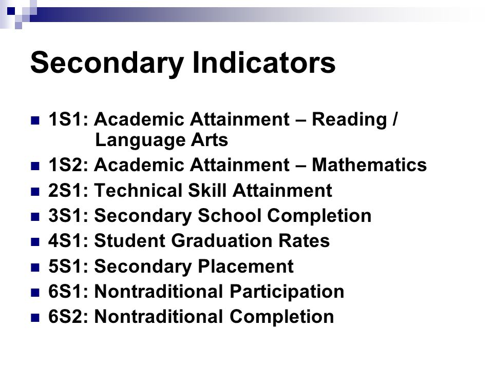 Secondary Indicators 1S1: Academic Attainment – Reading / Language Arts 1S2: Academic Attainment – Mathematics 2S1: Technical Skill Attainment 3S1: Secondary School Completion 4S1: Student Graduation Rates 5S1: Secondary Placement 6S1: Nontraditional Participation 6S2: Nontraditional Completion