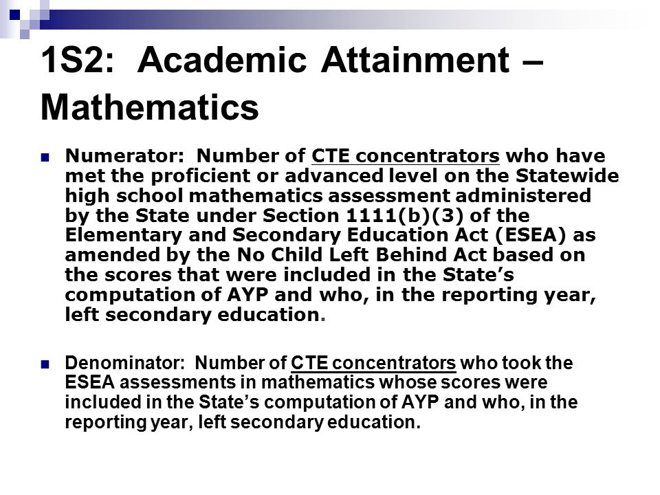 1S2: Academic Attainment – Mathematics Numerator: Number of CTE concentrators who have met the proficient or advanced level on the Statewide high school mathematics assessment administered by the State under Section 1111(b)(3) of the Elementary and Secondary Education Act (ESEA) as amended by the No Child Left Behind Act based on the scores that were included in the State's computation of AYP and who, in the reporting year, left secondary education.