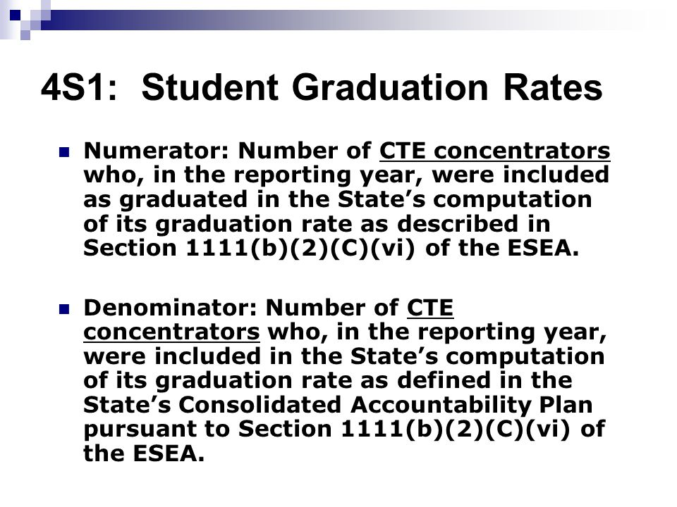 4S1: Student Graduation Rates Numerator: Number of CTE concentrators who, in the reporting year, were included as graduated in the State's computation of its graduation rate as described in Section 1111(b)(2)(C)(vi) of the ESEA.